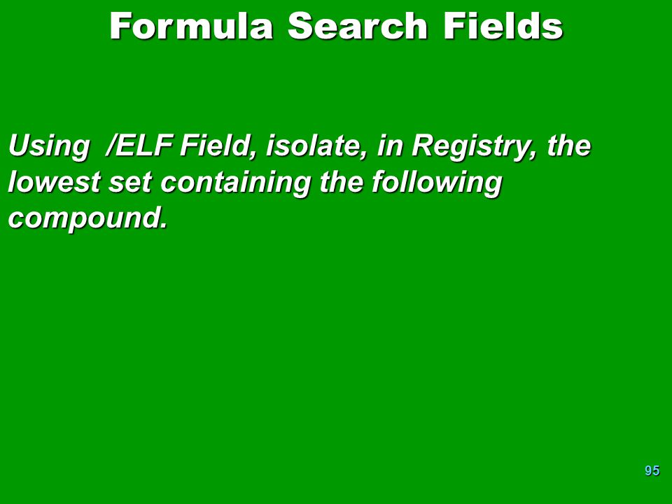 95 Formula Search Fields Using /ELF Field, isolate, in Registry, the lowest set containing the following compound.