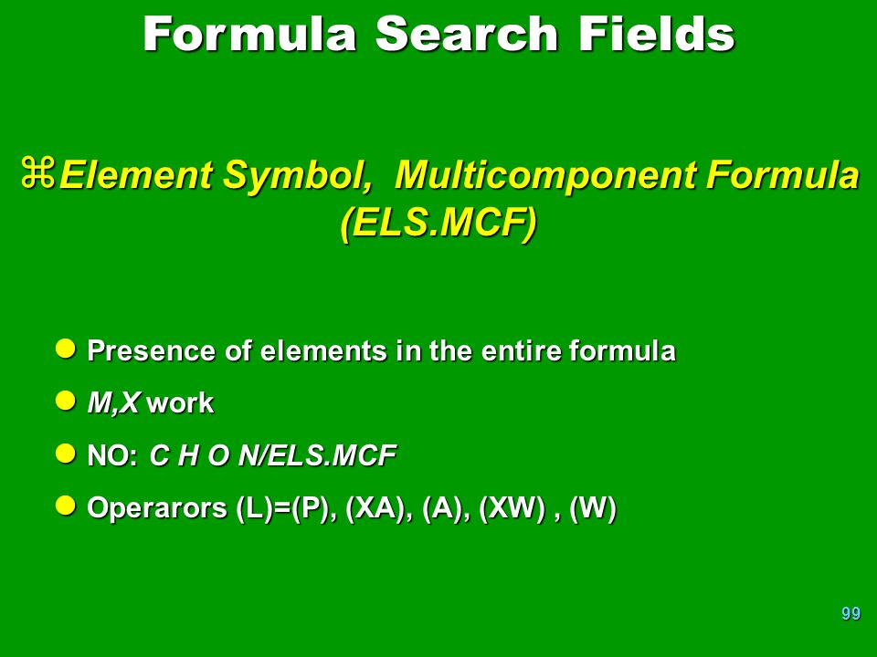 99 z Element Symbol, Multicomponent Formula (ELS.MCF) l Presence of elements in the entire formula l M,X work l NO: C H O N/ELS.MCF l Operarors (L)=(P