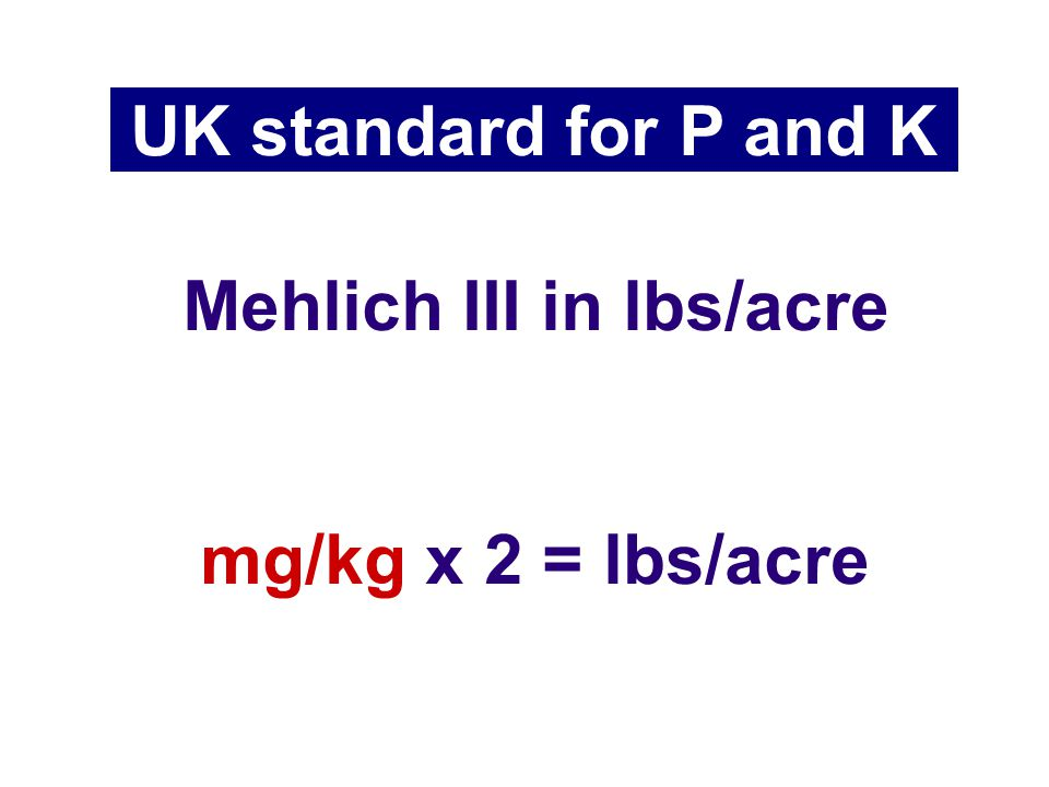 Mehlich III in lbs/acre UK standard for P and K mg/kg x 2 = lbs/acre