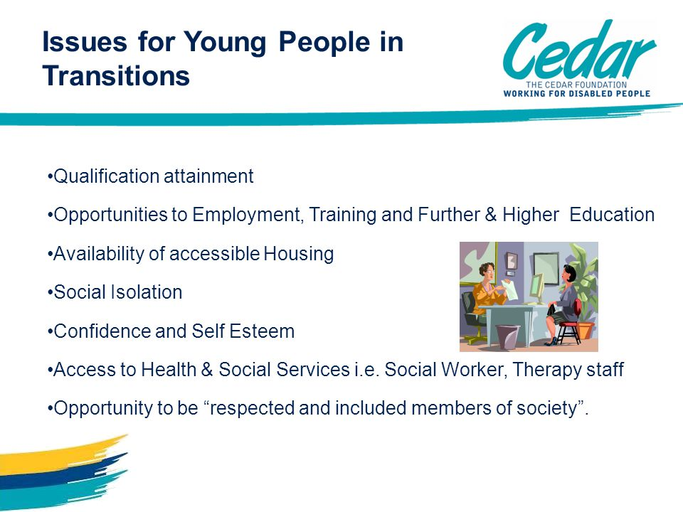 Issues for Young People in Transitions Qualification attainment Opportunities to Employment, Training and Further & Higher Education Availability of accessible Housing Social Isolation Confidence and Self Esteem Access to Health & Social Services i.e.
