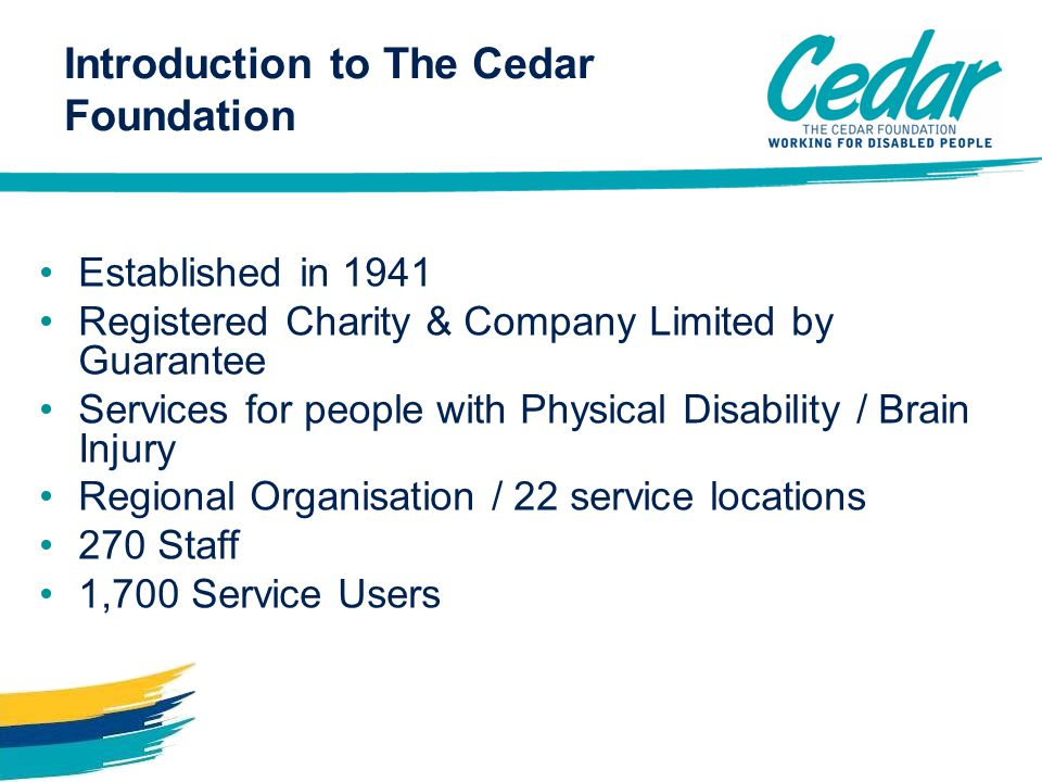 Established in 1941 Registered Charity & Company Limited by Guarantee Services for people with Physical Disability / Brain Injury Regional Organisation / 22 service locations 270 Staff 1,700 Service Users Introduction to The Cedar Foundation