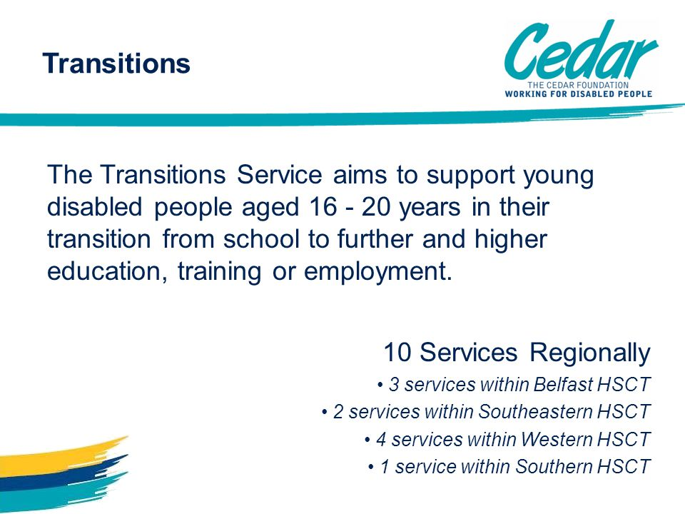 Transitions The Transitions Service aims to support young disabled people aged 16 - 20 years in their transition from school to further and higher edu