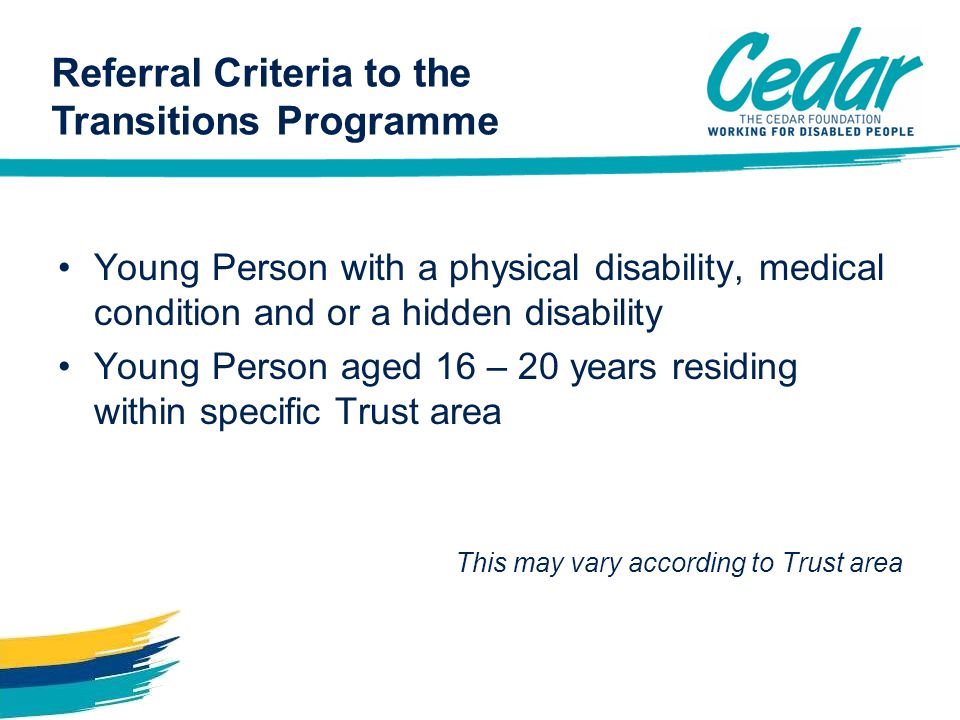 Referral Criteria to the Transitions Programme Young Person with a physical disability, medical condition and or a hidden disability Young Person aged 16 – 20 years residing within specific Trust area This may vary according to Trust area