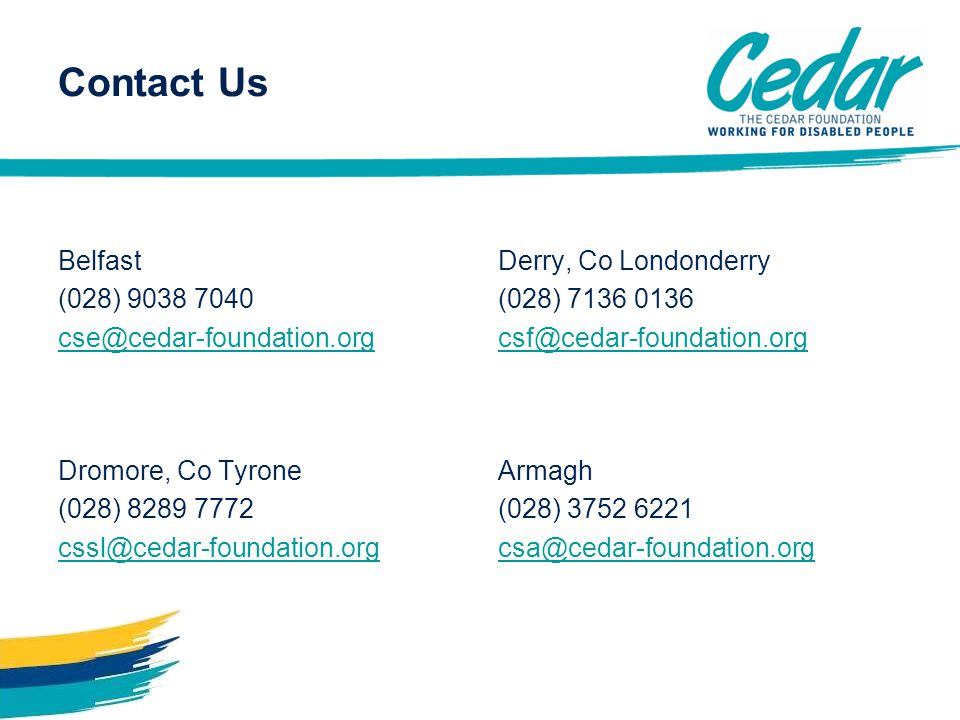 Contact Us Belfast (028) 9038 7040 cse@cedar-foundation.org Derry, Co Londonderry (028) 7136 0136 csf@cedar-foundation.org Dromore, Co Tyrone (028) 8289 7772 cssl@cedar-foundation.org Armagh (028) 3752 6221 csa@cedar-foundation.org