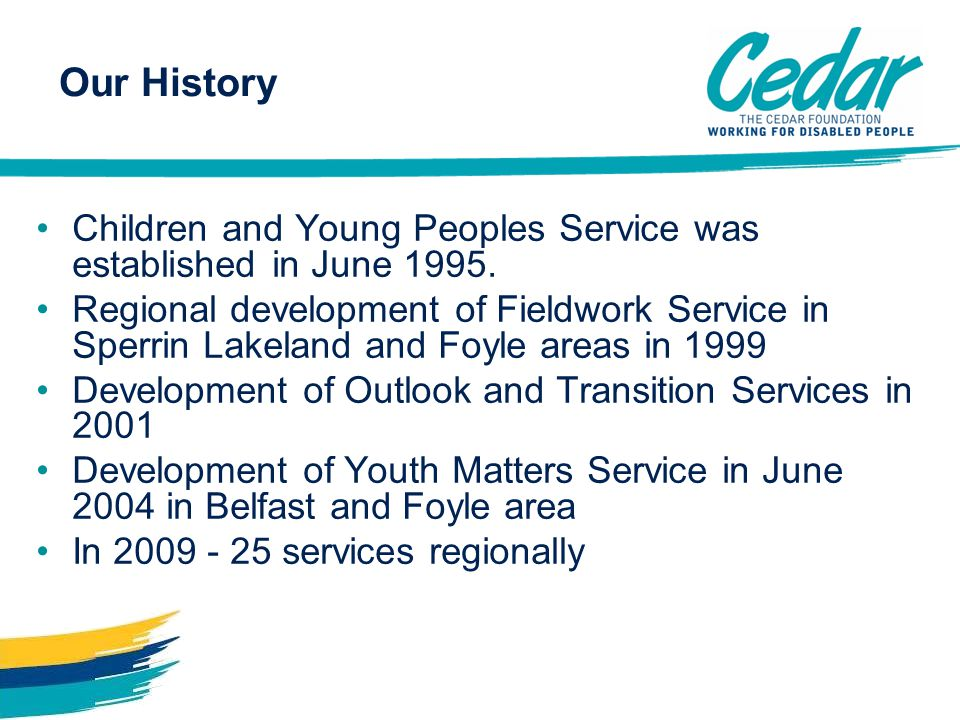 Children and Young Peoples Service was established in June 1995. Regional development of Fieldwork Service in Sperrin Lakeland and Foyle areas in 1999