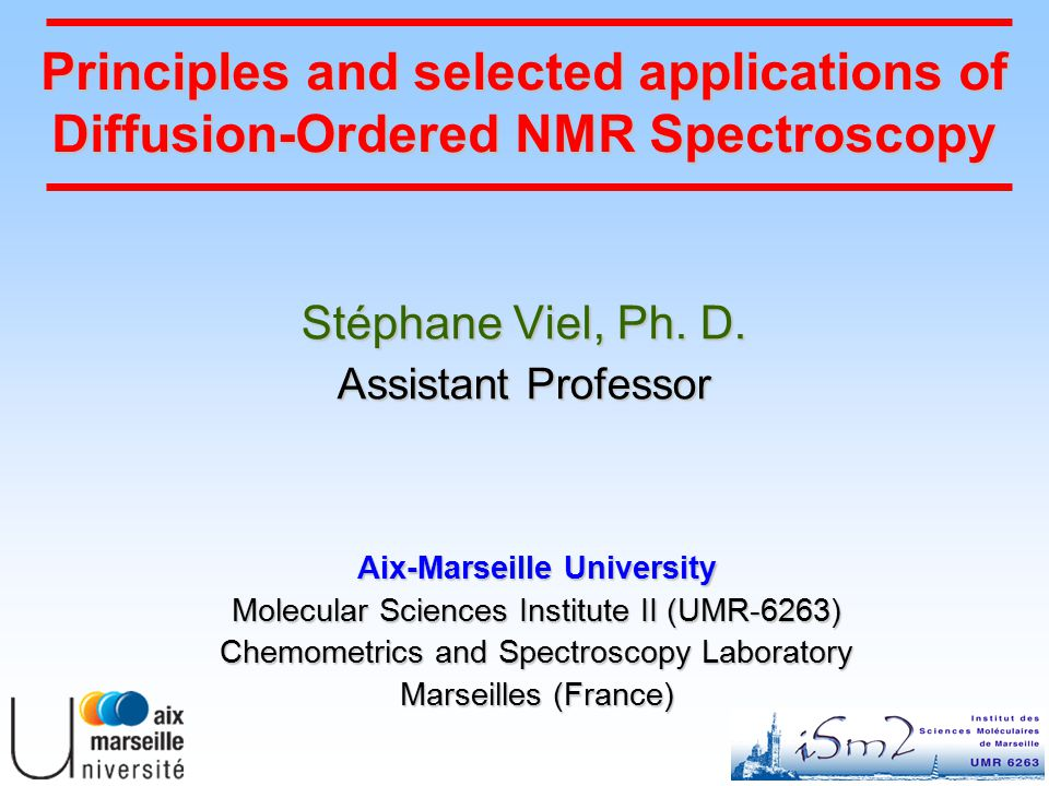 Principles and selected applications of Diffusion-Ordered NMR Spectroscopy Stéphane Viel, Ph.