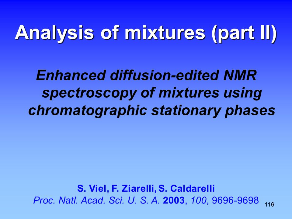 116 Analysis of mixtures (part II) Enhanced diffusion-edited NMR spectroscopy of mixtures using chromatographic stationary phases S.