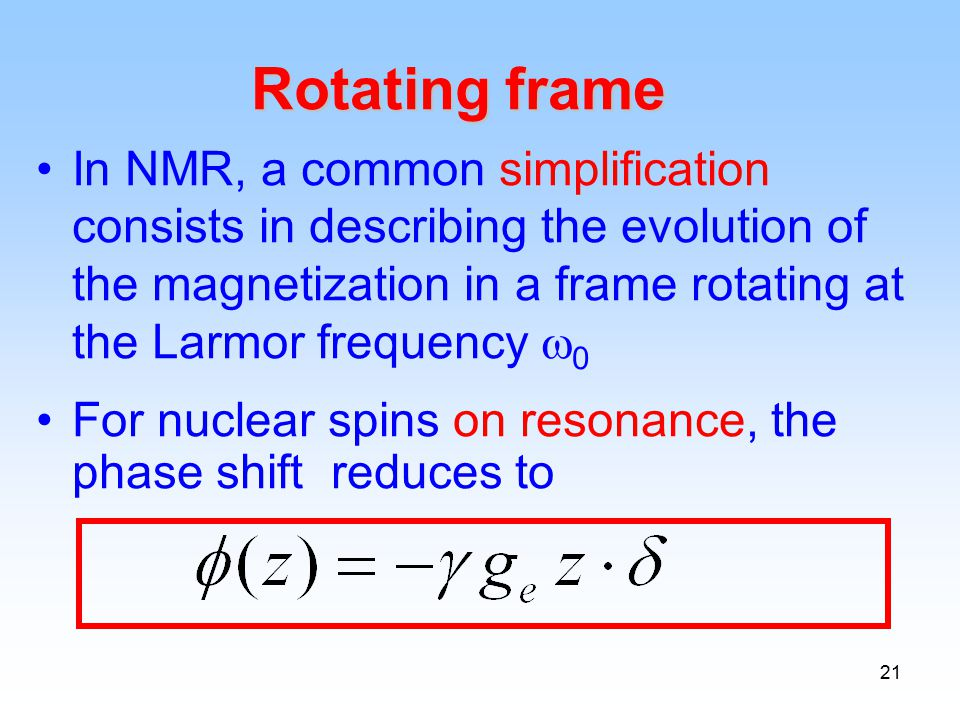 21 Rotating frame In NMR, a common simplification consists in describing the evolution of the magnetization in a frame rotating at the Larmor frequency  0 For nuclear spins on resonance, the phase shift reduces to