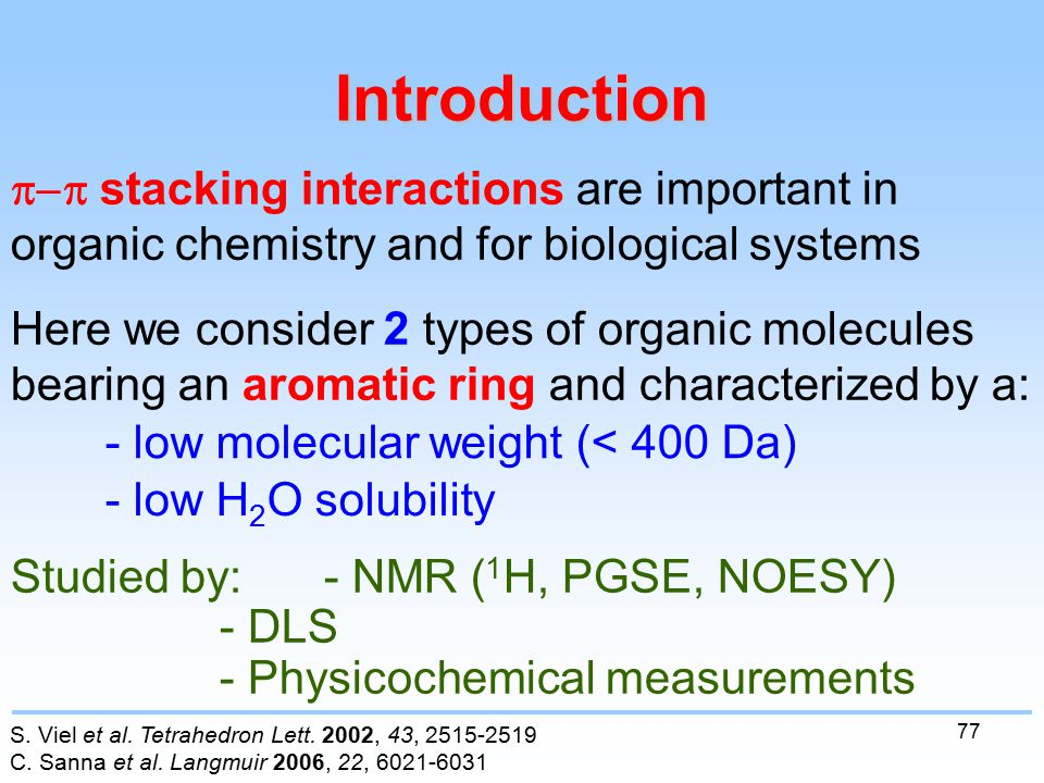 77  stacking interactions are important in organic chemistry and for biological systems Here we consider 2 types of organic molecules bearing an aromatic ring and characterized by a: Introduction - low molecular weight (< 400 Da) Studied by: - NMR ( 1 H, PGSE, NOESY) - DLS - Physicochemical measurements - low H 2 O solubility S.