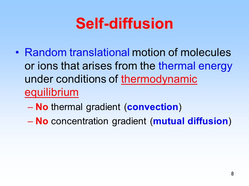 8 Self-diffusion Random translational motion of molecules or ions that arises from the thermal energy under conditions of thermodynamic equilibrium –No thermal gradient (convection) –No concentration gradient (mutual diffusion)