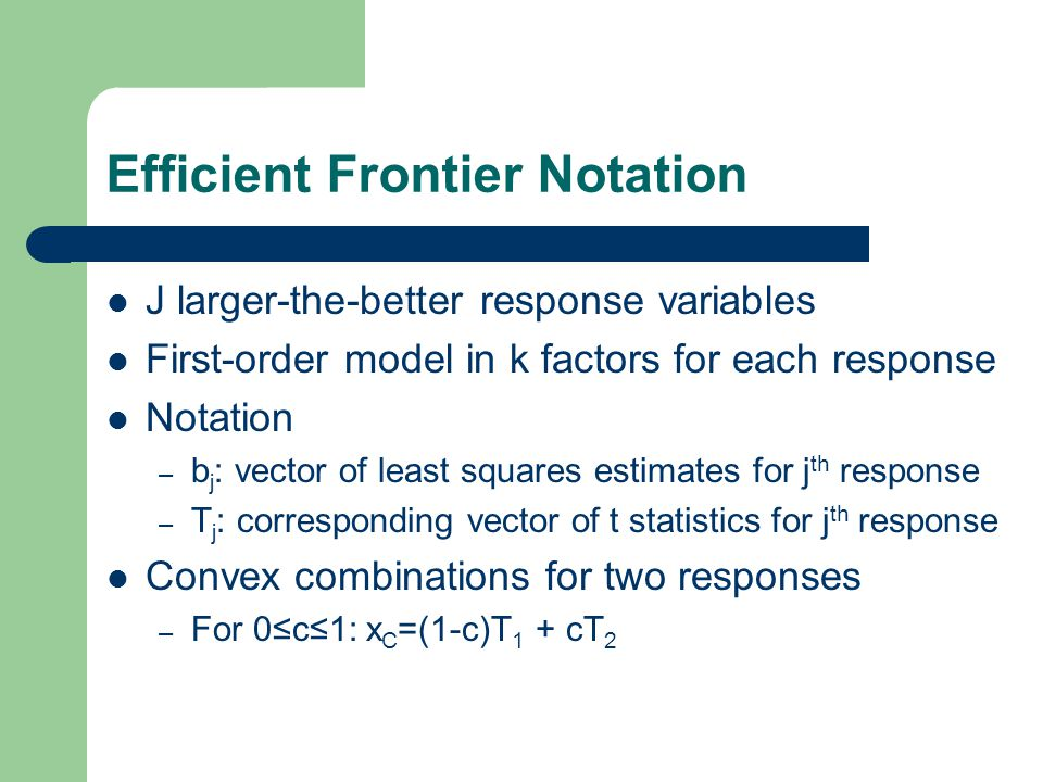 Efficient Frontier Notation J larger-the-better response variables First-order model in k factors for each response Notation – b j : vector of least squares estimates for j th response – T j : corresponding vector of t statistics for j th response Convex combinations for two responses – For 0≤c≤1: x C =(1-c)T 1 + cT 2