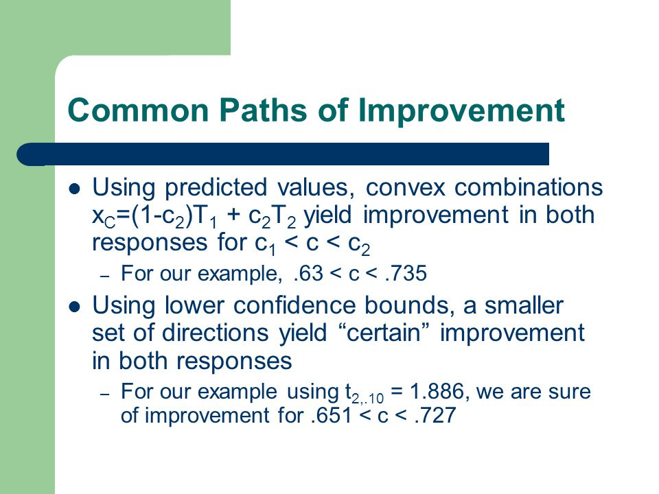 Common Paths of Improvement Using predicted values, convex combinations x C =(1-c 2 )T 1 + c 2 T 2 yield improvement in both responses for c 1 < c < c 2 – For our example,.63 < c <.735 Using lower confidence bounds, a smaller set of directions yield certain improvement in both responses – For our example using t 2,.10 = 1.886, we are sure of improvement for.651 < c <.727