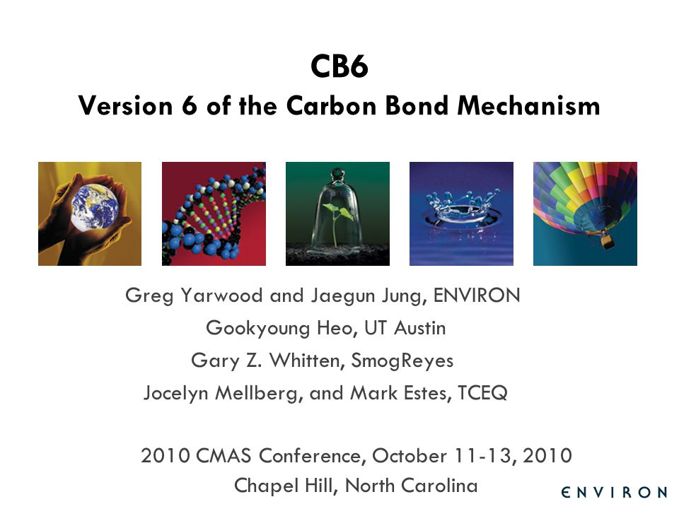 CB6 Presentation for CMAS Outline CB6 Objectives Project Team Mechanism Design Preparing Emissions for CB6 Evaluation with Chamber Data CAMx Implementation and Testing Conclusions and Recommendations