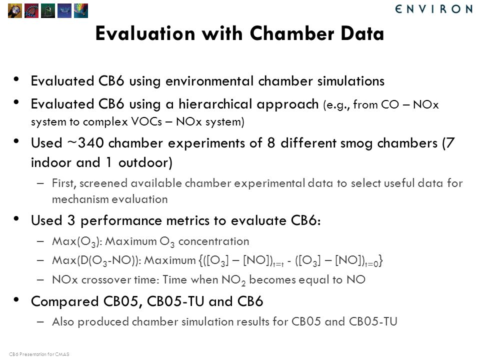 CB6 Presentation for CMAS Evaluation with Chamber Data Evaluated CB6 using environmental chamber simulations Evaluated CB6 using a hierarchical approach (e.g., from CO – NOx system to complex VOCs – NOx system) Used ~340 chamber experiments of 8 different smog chambers (7 indoor and 1 outdoor) –First, screened available chamber experimental data to select useful data for mechanism evaluation Used 3 performance metrics to evaluate CB6: –Max(O 3 ): Maximum O 3 concentration –Max(D(O 3 -NO)): Maximum {([O 3 ] – [NO]) t=t - ([O 3 ] – [NO]) t=0 } –NOx crossover time: Time when NO 2 becomes equal to NO Compared CB05, CB05-TU and CB6 –Also produced chamber simulation results for CB05 and CB05-TU