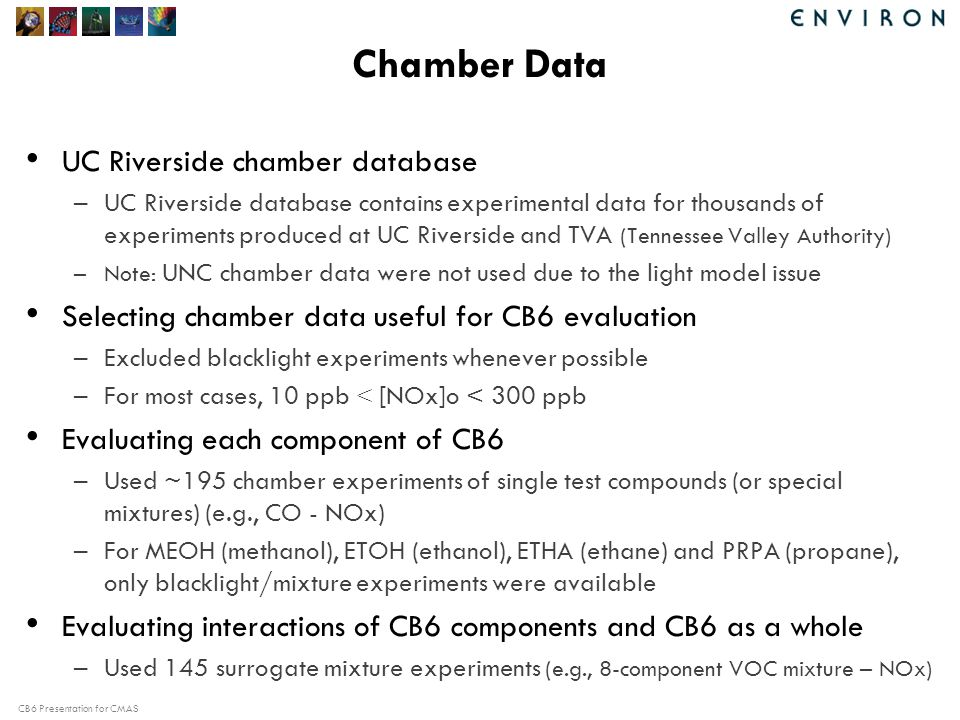 CB6 Presentation for CMAS Chamber Data UC Riverside chamber database –UC Riverside database contains experimental data for thousands of experiments produced at UC Riverside and TVA (Tennessee Valley Authority) –Note: UNC chamber data were not used due to the light model issue Selecting chamber data useful for CB6 evaluation –Excluded blacklight experiments whenever possible –For most cases, 10 ppb < [NOx]o < 300 ppb Evaluating each component of CB6 –Used ~195 chamber experiments of single test compounds (or special mixtures) (e.g., CO - NOx) –For MEOH (methanol), ETOH (ethanol), ETHA (ethane) and PRPA (propane), only blacklight/mixture experiments were available Evaluating interactions of CB6 components and CB6 as a whole –Used 145 surrogate mixture experiments (e.g., 8-component VOC mixture – NOx)