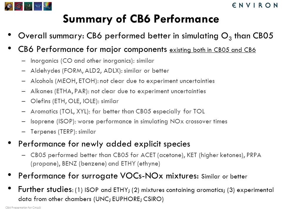 CB6 Presentation for CMAS Summary of CB6 Performance Overall summary: CB6 performed better in simulating O 3 than CB05 CB6 Performance for major components existing both in CB05 and CB6 –Inorganics (CO and other inorganics): similar –Aldehydes (FORM, ALD2, ADLX): similar or better –Alcohols (MEOH, ETOH): not clear due to experiment uncertainties –Alkanes (ETHA, PAR): not clear due to experiment uncertainties –Olefins (ETH, OLE, IOLE): similar –Aromatics (TOL, XYL): far better than CB05 especially for TOL –Isoprene (ISOP): worse performance in simulating NOx crossover times –Terpenes (TERP): similar Performance for newly added explicit species –CB05 performed better than CB05 for ACET (acetone), KET (higher ketones), PRPA (propane), BENZ (benzene) and ETHY (ethyne) Performance for surrogate VOCs-NOx mixtures: Similar or better Further studies : (1) ISOP and ETHY; (2) mixtures containing aromatics; (3) experimental data from other chambers (UNC; EUPHORE; CSIRO)