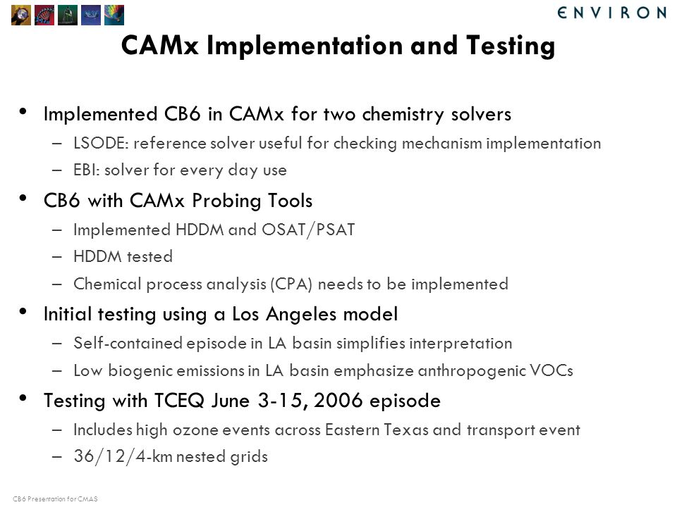 CB6 Presentation for CMAS CAMx Implementation and Testing Implemented CB6 in CAMx for two chemistry solvers –LSODE: reference solver useful for checking mechanism implementation –EBI: solver for every day use CB6 with CAMx Probing Tools –Implemented HDDM and OSAT/PSAT –HDDM tested –Chemical process analysis (CPA) needs to be implemented Initial testing using a Los Angeles model –Self-contained episode in LA basin simplifies interpretation –Low biogenic emissions in LA basin emphasize anthropogenic VOCs Testing with TCEQ June 3-15, 2006 episode –Includes high ozone events across Eastern Texas and transport event –36/12/4-km nested grids
