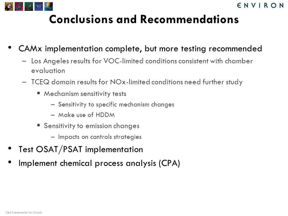CB6 Presentation for CMAS Conclusions and Recommendations CAMx implementation complete, but more testing recommended –Los Angeles results for VOC-limited conditions consistent with chamber evaluation –TCEQ domain results for NOx-limited conditions need further study  Mechanism sensitivity tests –Sensitivity to specific mechanism changes –Make use of HDDM  Sensitivity to emission changes –Impacts on controls strategies Test OSAT/PSAT implementation Implement chemical process analysis (CPA)