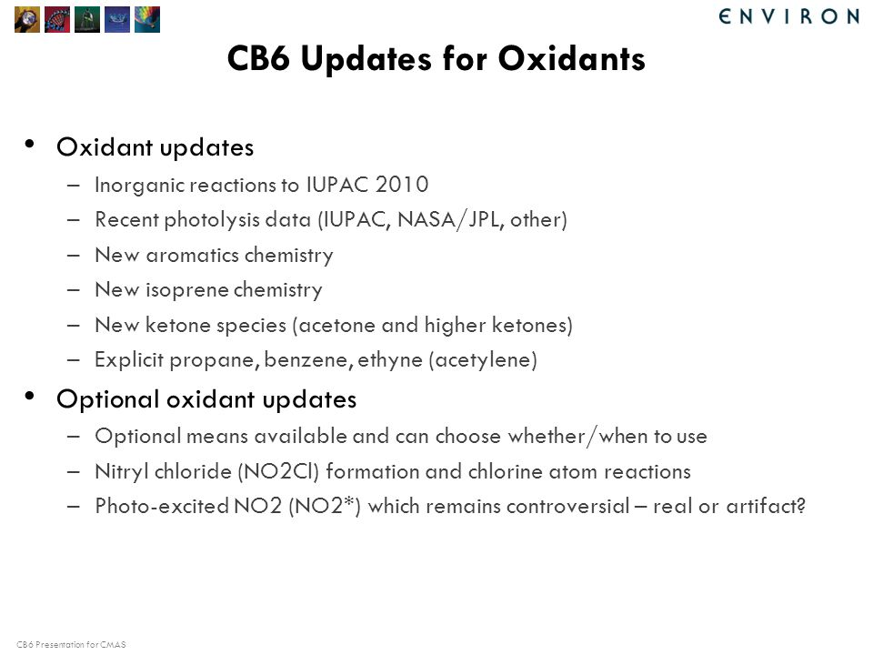 CB6 Presentation for CMAS CB6 Updates for Oxidants Oxidant updates –Inorganic reactions to IUPAC 2010 –Recent photolysis data (IUPAC, NASA/JPL, other) –New aromatics chemistry –New isoprene chemistry –New ketone species (acetone and higher ketones) –Explicit propane, benzene, ethyne (acetylene) Optional oxidant updates –Optional means available and can choose whether/when to use –Nitryl chloride (NO2Cl) formation and chlorine atom reactions –Photo-excited NO2 (NO2*) which remains controversial – real or artifact