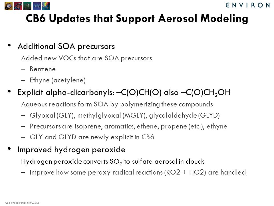 CB6 Presentation for CMAS CB6 Updates that Support Aerosol Modeling Additional SOA precursors Added new VOCs that are SOA precursors –Benzene –Ethyne (acetylene) Explicit alpha-dicarbonyls: –C(O)CH(O) also –C(O)CH 2 OH Aqueous reactions form SOA by polymerizing these compounds –Glyoxal (GLY), methylglyoxal (MGLY), glycolaldehyde (GLYD) –Precursors are isoprene, aromatics, ethene, propene (etc.), ethyne –GLY and GLYD are newly explicit in CB6 Improved hydrogen peroxide Hydrogen peroxide converts SO 2 to sulfate aerosol in clouds –Improve how some peroxy radical reactions (RO2 + HO2) are handled