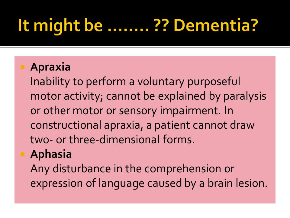  Apraxia Inability to perform a voluntary purposeful motor activity; cannot be explained by paralysis or other motor or sensory impairment.