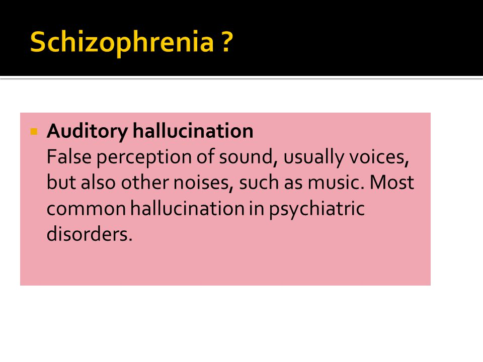  Auditory hallucination False perception of sound, usually voices, but also other noises, such as music.