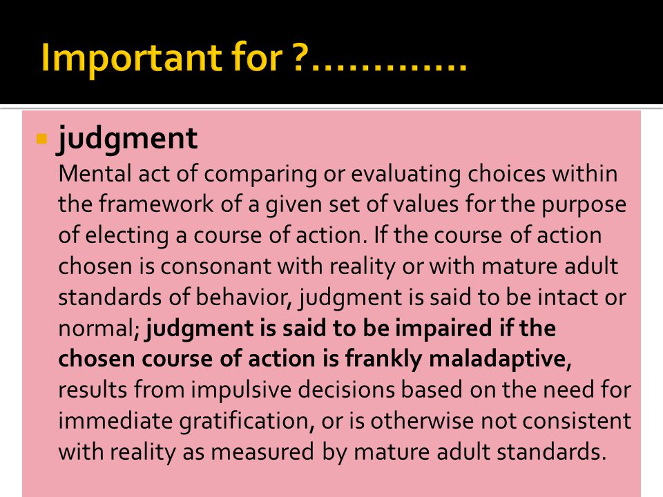  judgment Mental act of comparing or evaluating choices within the framework of a given set of values for the purpose of electing a course of action.