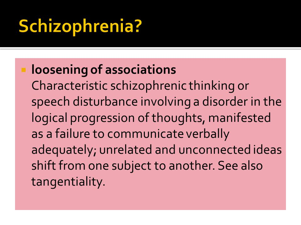  loosening of associations Characteristic schizophrenic thinking or speech disturbance involving a disorder in the logical progression of thoughts, manifested as a failure to communicate verbally adequately; unrelated and unconnected ideas shift from one subject to another.