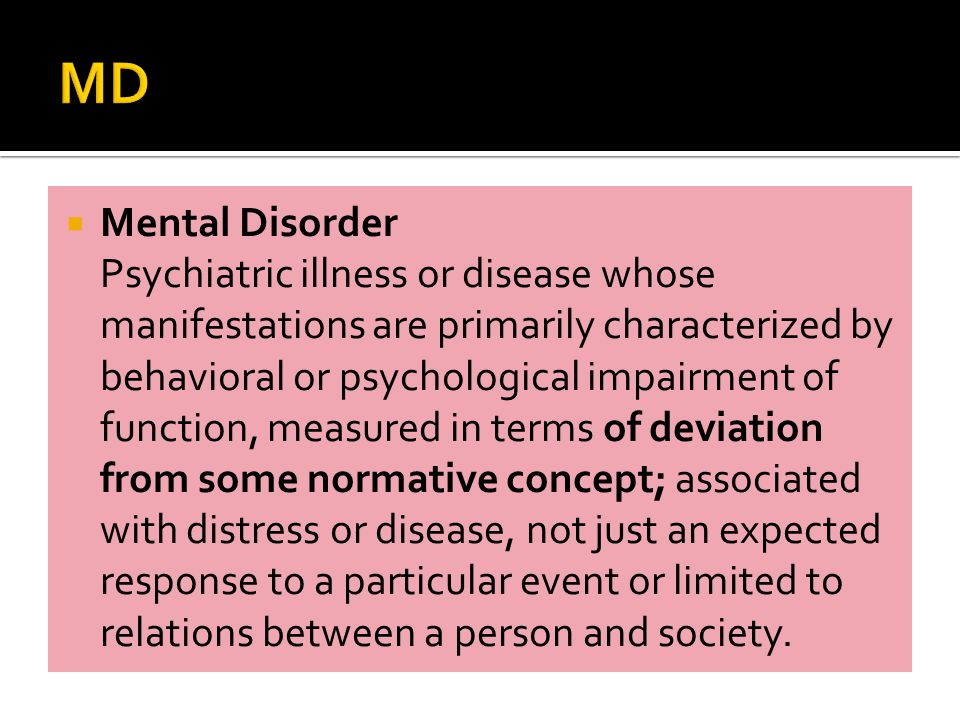 Mental Disorder Psychiatric illness or disease whose manifestations are primarily characterized by behavioral or psychological impairment of function, measured in terms of deviation from some normative concept; associated with distress or disease, not just an expected response to a particular event or limited to relations between a person and society.