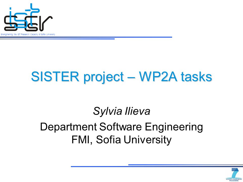 Strengthening the IST Research Capacity of Sofia University Outline SISTER project Objectives and Tasks of WP2A FMI background in software and services Current results from task 2.1a Subproject Extend the determined joint research agenda in S&S for national priorities in Software and Services 2