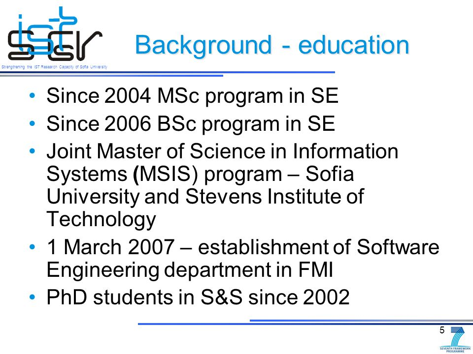 Strengthening the IST Research Capacity of Sofia University Background - education Since 2004 MSc program in SE Since 2006 BSc program in SE Joint Master of Science in Information Systems (MSIS) program – Sofia University and Stevens Institute of Technology 1 March 2007 – establishment of Software Engineering department in FMI PhD students in S&S since 2002 5