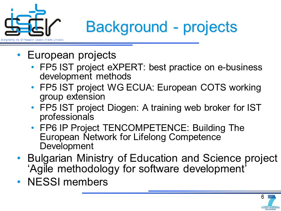 Strengthening the IST Research Capacity of Sofia University Background - projects European projects FP5 IST project eXPERT: best practice on e-business development methods FP5 IST project WG ECUA: European COTS working group extension FP5 IST project Diogen: A training web broker for IST professionals FP6 IP Project TENCOMPETENCE: Building The European Network for Lifelong Competence Development Bulgarian Ministry of Education and Science project 'Agile methodology for software development' NESSI members 6