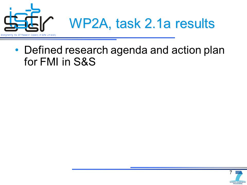 Strengthening the IST Research Capacity of Sofia University WP2A, task 2.1a results Defined research agenda and action plan for FMI in S&S 7