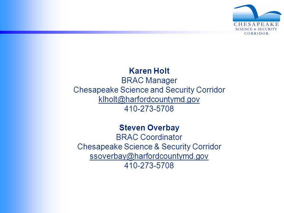 Karen Holt BRAC Manager Chesapeake Science and Security Corridor klholt@harfordcountymd.gov 410-273-5708 Steven Overbay BRAC Coordinator Chesapeake Science & Security Corridor ssoverbay@harfordcountymd.gov 410-273-5708