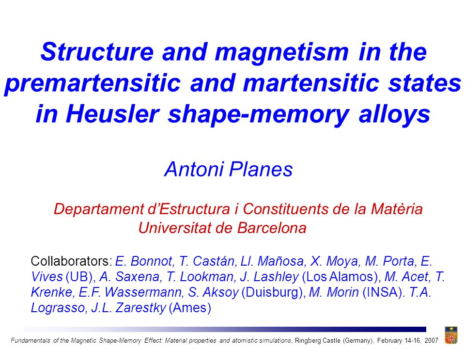 Introduction Magnetic shape-memory effect refers to the change of shape (deformation) of a magnetic material undergoing a martensitic transition caused by either:  inducing the transition or  rearranging the martensitic variants by means of an applied magnetic field Prototypical shape-memory alloy: Ni-Mn-Ga Maximum induced deformation ~ 10% with an applied field ~ 10 kOe  two orders of magnitude larger than in magnetosrictive Terfenol-D (Tb 0.27 Dy 0.73 Fe 2 ) Fundamentals of the Magnetic Shape-Memory Effect: Material properties and atomistic simulations, Ringberg Castle (Germany), February 14-16, 2007