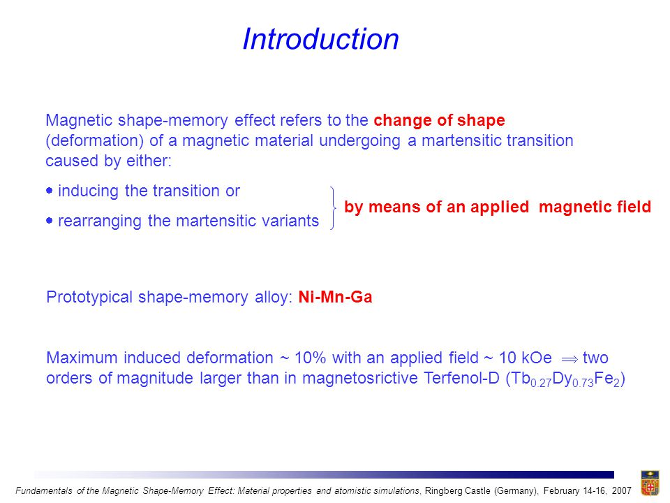 Introduction Magnetic shape-memory effect refers to the change of shape (deformation) of a magnetic material undergoing a martensitic transition caused by either:  inducing the transition or  rearranging the martensitic variants by means of an applied magnetic field Prototypical shape-memory alloy: Ni-Mn-Ga Maximum induced deformation ~ 10% with an applied field ~ 10 kOe  two orders of magnitude larger than in magnetosrictive Terfenol-D (Tb 0.27 Dy 0.73 Fe 2 ) Fundamentals of the Magnetic Shape-Memory Effect: Material properties and atomistic simulations, Ringberg Castle (Germany), February 14-16, 2007