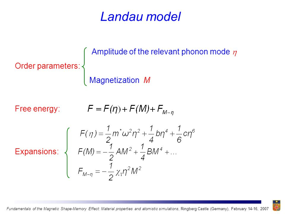 Amplitude of the relevant phonon mode  Order parameters: Magnetization M Free energy: Expansions: Landau model Fundamentals of the Magnetic Shape-Memory Effect: Material properties and atomistic simulations, Ringberg Castle (Germany), February 14-16, 2007