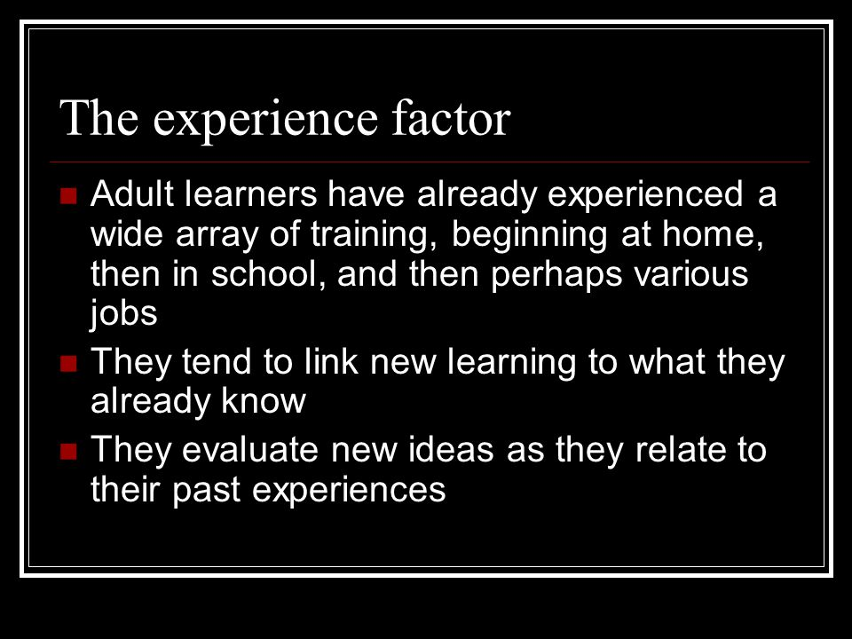The experience factor Adult learners have already experienced a wide array of training, beginning at home, then in school, and then perhaps various jobs They tend to link new learning to what they already know They evaluate new ideas as they relate to their past experiences