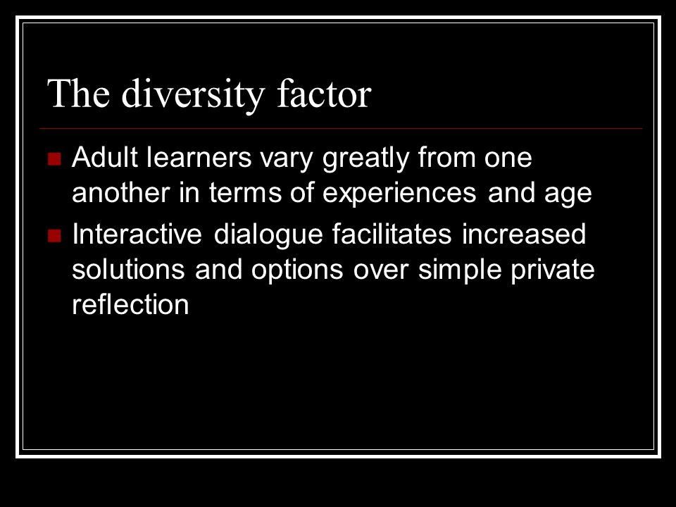 The diversity factor Adult learners vary greatly from one another in terms of experiences and age Interactive dialogue facilitates increased solutions and options over simple private reflection
