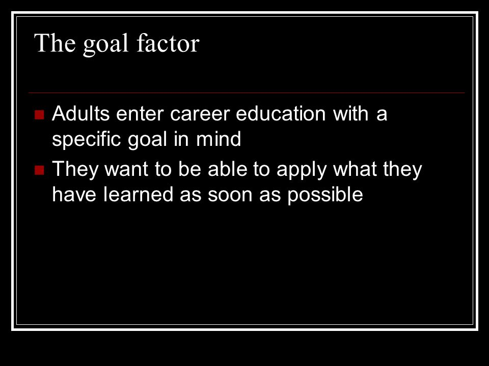 The goal factor Adults enter career education with a specific goal in mind They want to be able to apply what they have learned as soon as possible