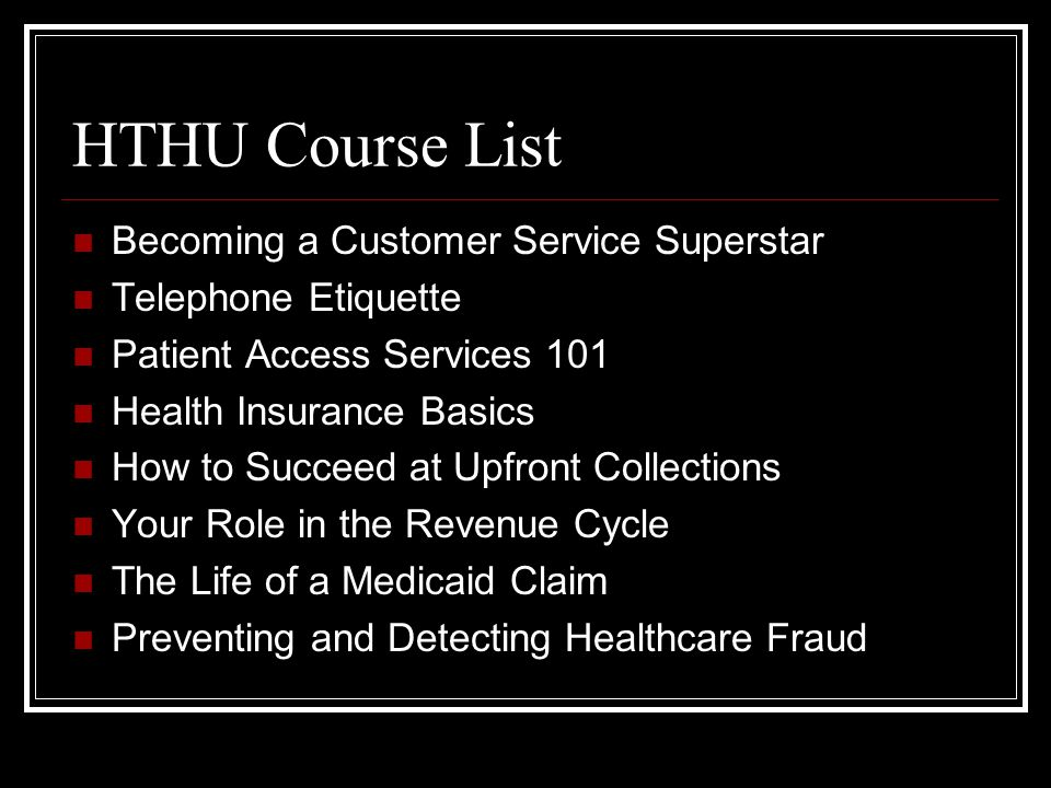 HTHU Course List Becoming a Customer Service Superstar Telephone Etiquette Patient Access Services 101 Health Insurance Basics How to Succeed at Upfront Collections Your Role in the Revenue Cycle The Life of a Medicaid Claim Preventing and Detecting Healthcare Fraud