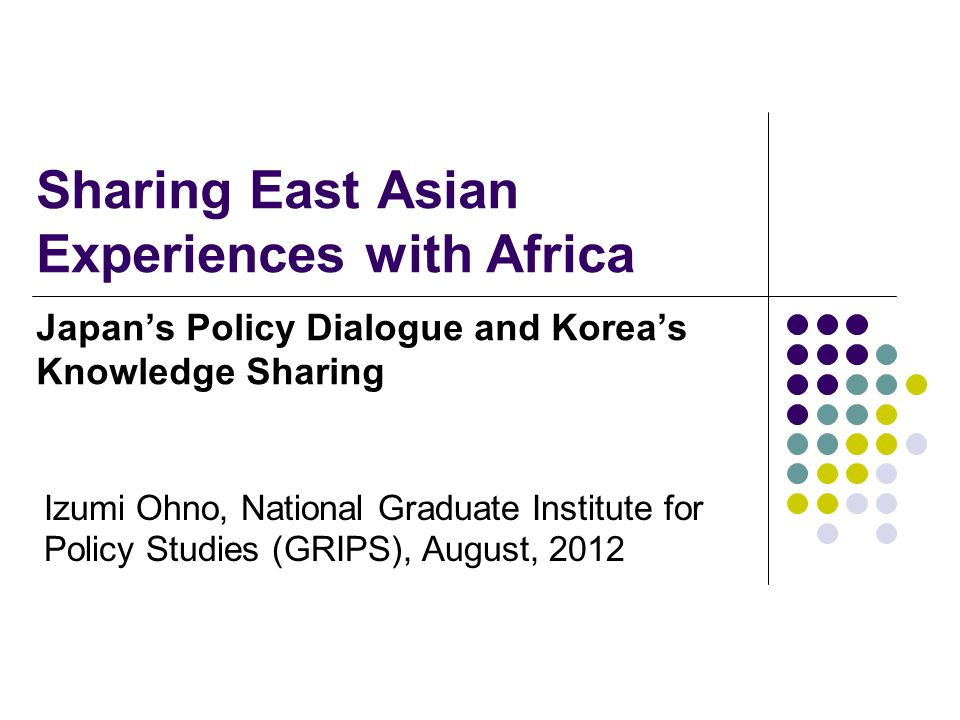 Sharing East Asian Experiences with Africa Japan's Policy Dialogue and Korea's Knowledge Sharing Izumi Ohno, National Graduate Institute for Policy Studies (GRIPS), August, 2012