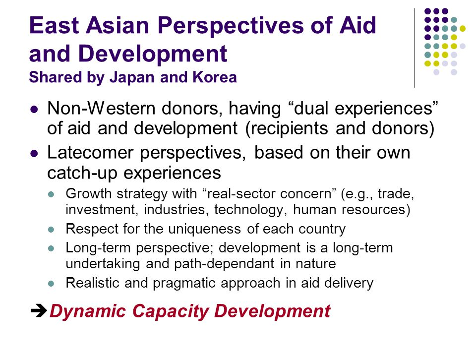 East Asian Perspectives of Aid and Development Shared by Japan and Korea Non-Western donors, having dual experiences of aid and development (recipients and donors) Latecomer perspectives, based on their own catch-up experiences Growth strategy with real-sector concern (e.g., trade, investment, industries, technology, human resources) Respect for the uniqueness of each country Long-term perspective; development is a long-term undertaking and path-dependant in nature Realistic and pragmatic approach in aid delivery  Dynamic Capacity Development