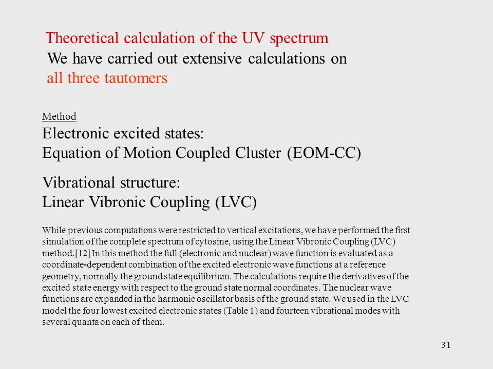 31 Method Electronic excited states: Equation of Motion Coupled Cluster (EOM-CC) Vibrational structure: Linear Vibronic Coupling (LVC) Theoretical calculation of the UV spectrum While previous computations were restricted to vertical excitations, we have performed the first simulation of the complete spectrum of cytosine, using the Linear Vibronic Coupling (LVC) method.[12] In this method the full (electronic and nuclear) wave function is evaluated as a coordinate-dependent combination of the excited electronic wave functions at a reference geometry, normally the ground state equilibrium.