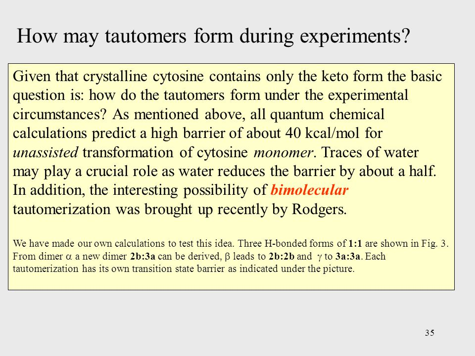 35 Given that crystalline cytosine contains only the keto form the basic question is: how do the tautomers form under the experimental circumstances.
