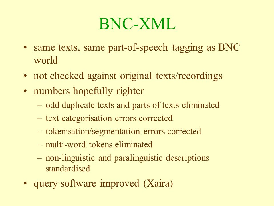 BNC-XML same texts, same part-of-speech tagging as BNC world not checked against original texts/recordings numbers hopefully righter –odd duplicate texts and parts of texts eliminated –text categorisation errors corrected –tokenisation/segmentation errors corrected –multi-word tokens eliminated –non-linguistic and paralinguistic descriptions standardised query software improved (Xaira)