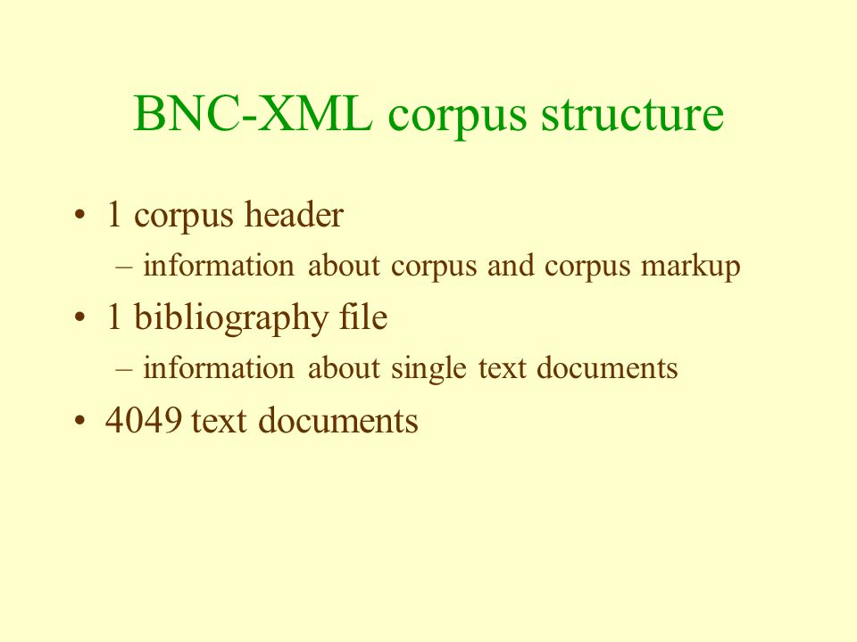 BNC-XML corpus structure 1 corpus header –information about corpus and corpus markup 1 bibliography file –information about single text documents 4049 text documents