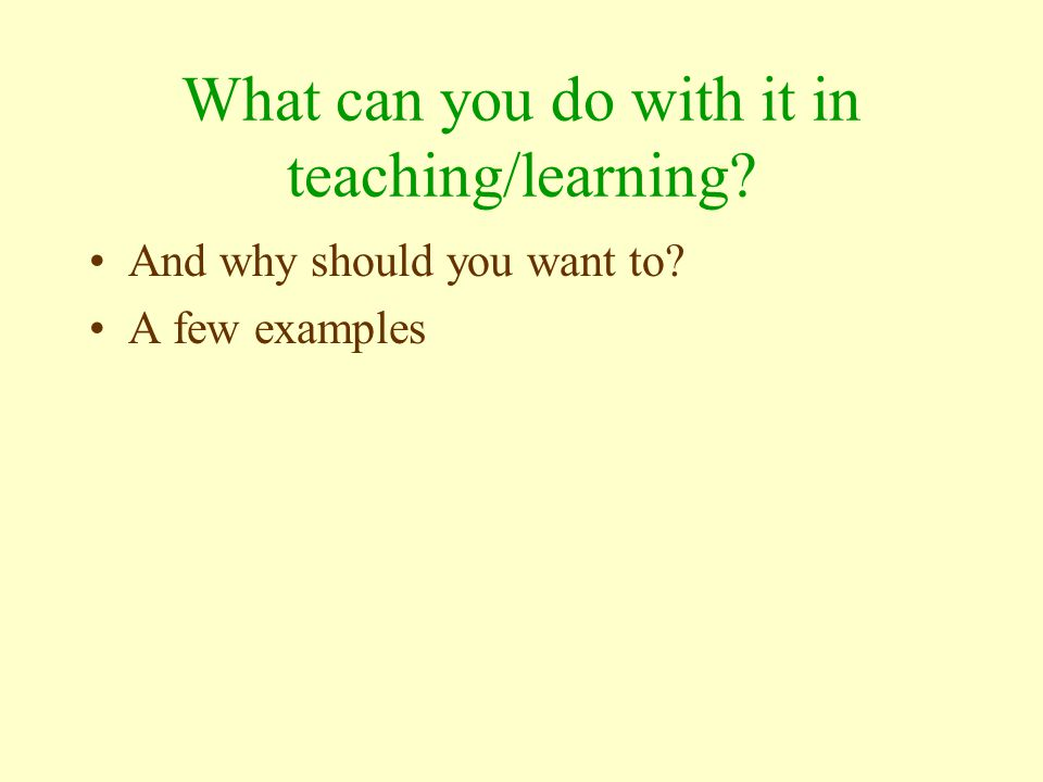 What can you do with it in teaching/learning And why should you want to A few examples