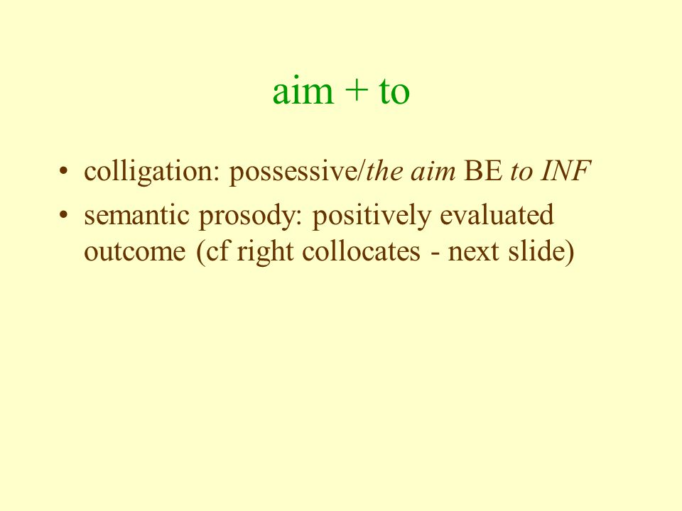 aim + to colligation: possessive/the aim BE to INF semantic prosody: positively evaluated outcome (cf right collocates - next slide)