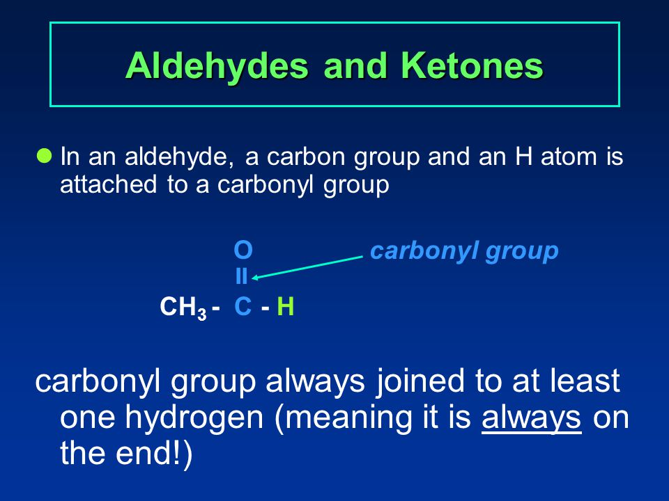Aldehydes and Ketones In a ketone, two carbon groups are attached to a carbonyl group O carbonyl group  CH 3 - C - CH 3 carbon of the carbonyl group is joined to two other carbons (meaning it is never on the end)
